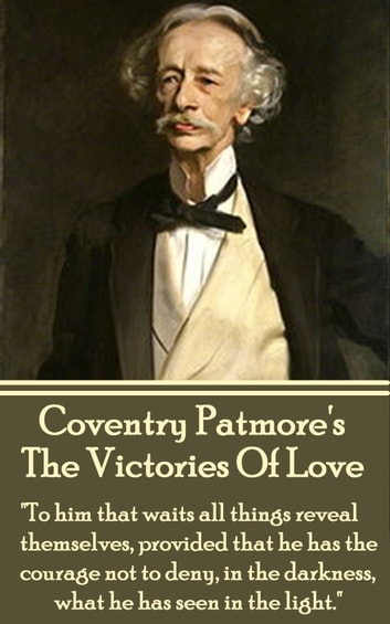 "The Victories Of Love - ""To him that waits all things reveal themselves, provided that he has the courage not to deny, in the darkness, what he has seen in the light."" ebook by Coventry Patmore"