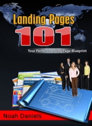 Landing Pages 101 - Your Perfect Landing Page Blueprint ebook by Noah Daniels