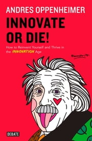 Innovate or Die! - How to Reinvent Yourself and Thrive in the INNOVATION Age ebooks by Andrés Oppenheimer