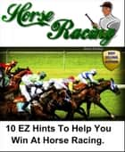 10 EZ Hints To Help You Win At Horse Racing eBook by Brad Shirley