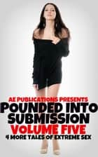 Pounded Into Submission: Volume Five - Four More Tales Of Extreme Sex ebook by AE Publications