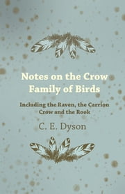 Notes on the Crow Family of Birds - Including the Raven, the Carrion Crow and the Rook ebook by C. Dyson