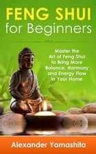 Feng Shui For Beginners: Master the Art of Feng Shui to Bring In Your Home More Balance, Harmony and Energy Flow! ebook by Alexander Yamashita