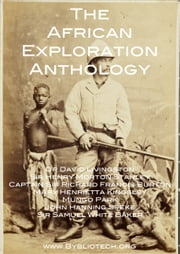 The African Exploration Anthology - The Personal Accounts of the Early Explorers of Africa ebook by David Livingstone, Richard Francis Burton, Henry Morton Stanley
