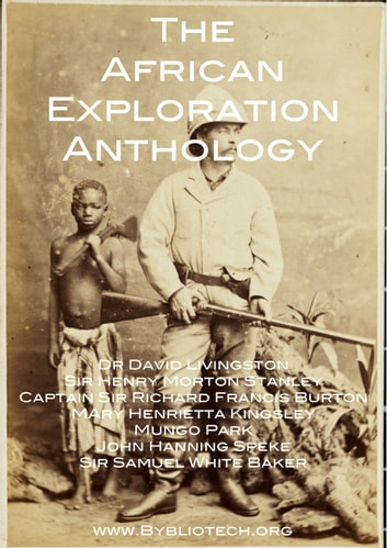 The African Exploration Anthology - The Personal Accounts of the Early Explorers of Africa ebook by David Livingstone,Richard Francis Burton,Henry Morton Stanley