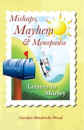 Mishaps, Mayhem, & Menopause - Letters to Shirley ebook by Carolyn Hendricks Wood