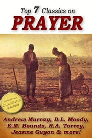 Top 7 Classics on PRAYER: Torrey (How to Pray), Murray (School of Prayer), Moody (Prevailing Prayer), Goforth, Muller (Answers to Prayer), Bounds (Power Through Prayer) ebook by Andrew Murray, D. L. Moody, E. M. Bounds