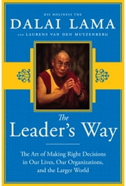 The Leader's Way - The Art of Making the Right Decisions in Our Careers, Our Companies, and the World at Large ebook by His Holiness The Dalai Lama,Laurens van den Muyzenberg