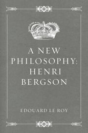 A New Philosophy: Henri Bergson ebook by Edouard Le Roy