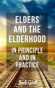 Elders and the Elderhood: In Principle and In Practice ebook by JACK GAULT