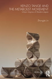 Kenzo Tange and the Metabolist Movement - Urban Utopias of Modern Japan ebook by Zhongjie Lin