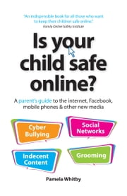 Is your child safe online? - A parent's guide to the internet, Facebook, mobile phones & other new media ebook by Pamela Whitby