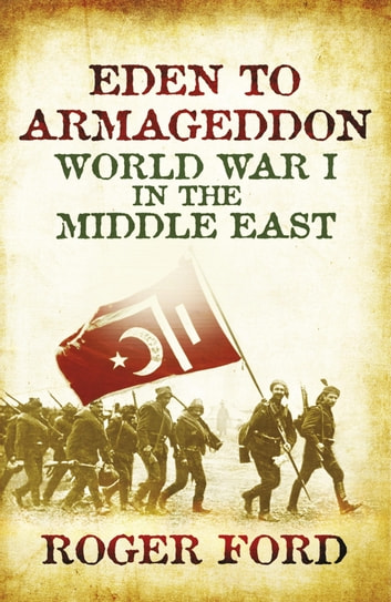 Eden To Armageddon - World War I The Middle East ebook by Roger Ford
