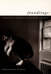 Foundlings - Lesbian and Gay Historical Emotion before Stonewall ebook by Christopher Nealon,Michèle Aina Barale,Jonathan Goldberg,Michael Moon,Eve  Kosofsky Sedgwick