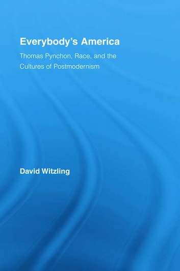 Everybody's America - Thomas Pynchon, Race, and the Cultures of Postmodernism ebook by David Witzling