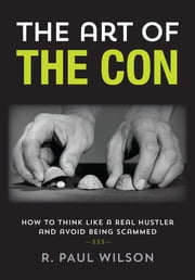 The Art of the Con - How to Think Like a Real Hustler and Avoid Being Scammed ebook by R. Paul Wilson,Frank Abagnale Jr.