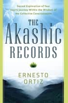 The Akashic Records - Sacred Exploration of Your Soul's Journey Within the Wisdom of the Collective Consciousness 電子書 by Ernesto Ortiz