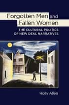 Forgotten Men and Fallen Women - The Cultural Politics of New Deal Narratives ebook by Holly Allen