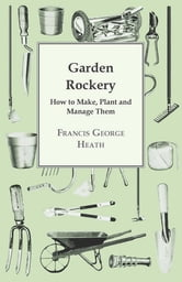 Garden Rockery - How to Make, Plant and Manage Them ebook by Francis George Heath