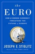 The Euro: How a Common Currency Threatens the Future of Europe ebook by Joseph E. Stiglitz