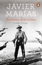 Between Eternities - and Other Writings ebook by Margaret Jull Costa, Javier Marías