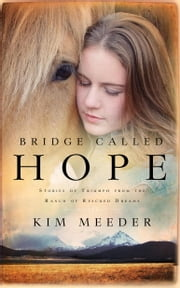 Bridge Called Hope - Stories of Triumph from the Ranch of Rescued Dreams ebook by Kim Meeder