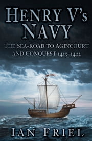 Henry V's Navy - The Sea-Road to Agincourt and Conquest 1413-1422 ebook by Ian Friel