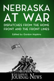 Nebraska at War: Dispatches from the Home Front and the Front Lines ebook by The Fairbury Journal-News