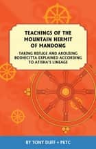 Teachings of the Mountain Hermit of Mandong - Taking Refuge and Arousing Enlightenment Mind According to Atisha's Lineage ebook by Tony Duff