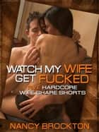Watch My Wife Get Fucked (Five Hardcore Wife Share Shorts) ebook by