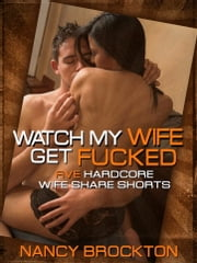 Watch My Wife Get Fucked (Five Hardcore Wife Share Shorts) ebook by Nancy Brockton