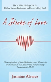A Stroke of Love - He Is Who He Says He Is: Father, Savior, Redeemer, and Lover of My Soul ebook by Jasmine Alvarez