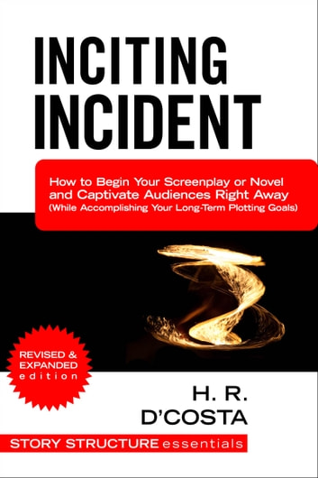 Inciting Incident - How to Begin Your Screenplay or Novel and Captivate Audiences Right Away (While Accomplishing Your Long-Term Plotting Goals) ebook by H. R. D'Costa