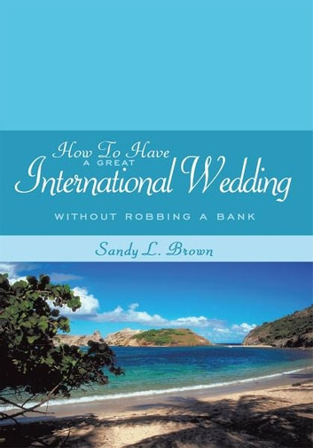 How To Have A Great International Wedding - Without Robbing A Bank ebook by Sandy L. Brown