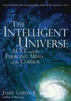 The Intelligent Universe - AI, ET, and the Emerging Mind of the Cosmos eBook by James Gardner, MD, Ray Kurzweil
