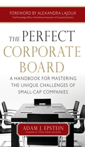 The Perfect Corporate Board: A Handbook for Mastering the Unique Challenges of Small-Cap Companies ebook by Adam Epstein