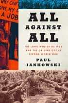 All Against All - The Long Winter of 1933 and the Origins of the Second World War ebook by Paul Jankowski