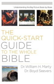 The Quick-Start Guide to the Whole Bible - Understanding the Big Picture Book-by-Book ebook by Dr. William H. Marty,Dr. Boyd Seevers