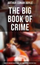 The Big Book of Crime: Complete Sherlock Holmes Books, True Crime Stories & Detective Tales - A Study in Scarlet, The Sign of Four, The Valley of Fear, Mysteries and Adventures… ebook by Arthur Conan Doyle, D. H. Friston, George Hutchinson,...