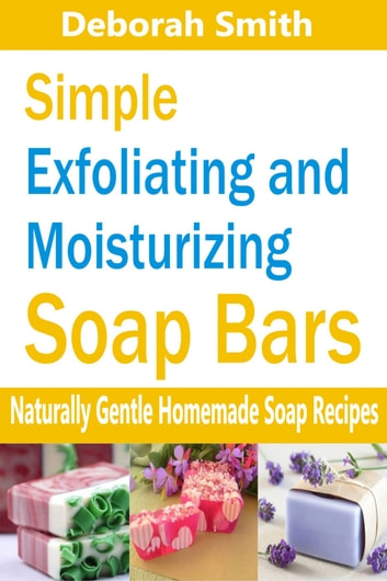 Simple Exfoliating and Moisturizing Soap Bars - Naturally Gentle Homemade Soap Recipes ebook by Deborah Smith