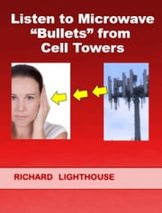 "Listen to Microwave ""Bullets"" from Cell Towers ebook by Richard Lighthouse"