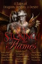 Stoking the Flames: 13 Tales of Dragons, Destiny & Desire ebook by Julia Mills, Kelly Abell, Solease M. Barner,...