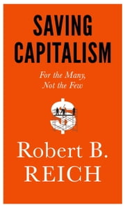 Saving Capitalism - For the Many, Not the Few ebook by Robert B. Reich