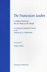 The Franciscan Leader - A Modern Version of the Six Wings of the Seraph. An Anonymous Franciscan Teatise in the Tradition of St. Bonaventure ebook by O'Mara Philip