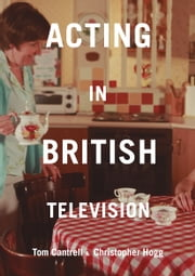 Acting in British Television ebook by Tom Cantrell, Christopher Hogg