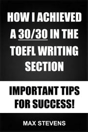 How I Achieved A 30/30 In The TOEFL Writing Section: Important Tips For Success! ebook by Max Stevens