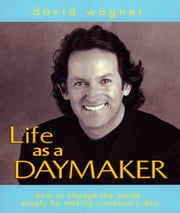 Life as a Daymaker - How to Change the World Simply by Making Someone's Day! ebook by David Wagner