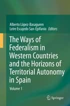 The Ways of Federalism in Western Countries and the Horizons of Territorial Autonomy in Spain ebook by Alberto López-Basaguren,Leire Escajedo San Epifanio