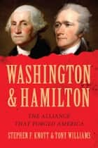 Washington and Hamilton - The Alliance That Forged America ebook by Tony Williams, Stephen Knott