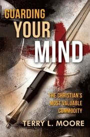 Guarding Your Mind: The Christian's Most Valuable Commodity ebook by Terry L. Moore